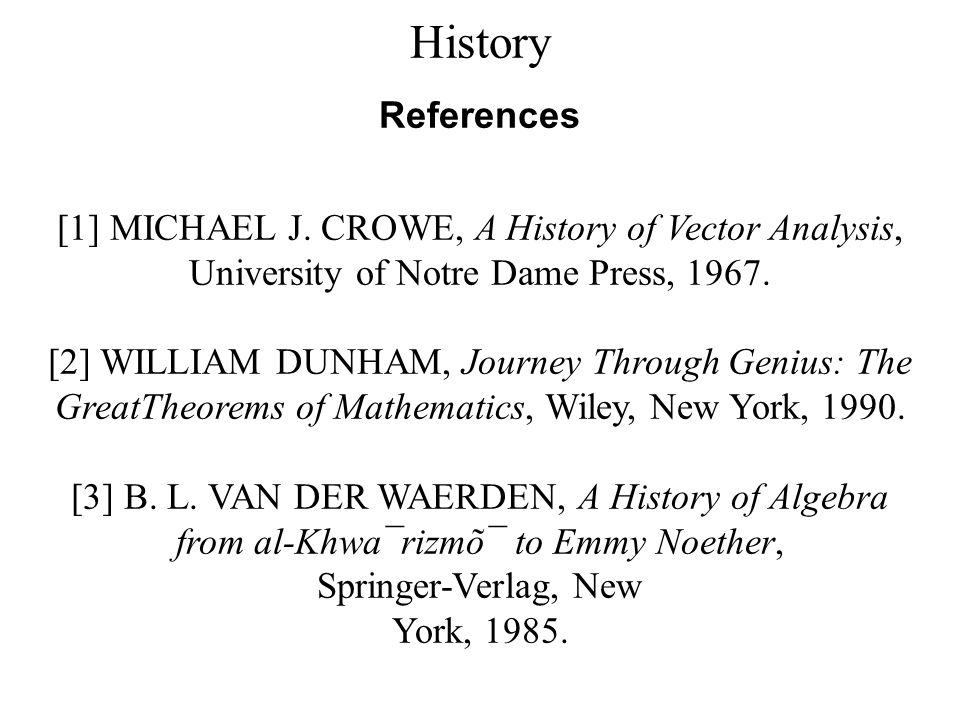 History References. [1] MICHAEL J. CROWE, A History of Vector Analysis, University of Notre Dame Press, 1967.